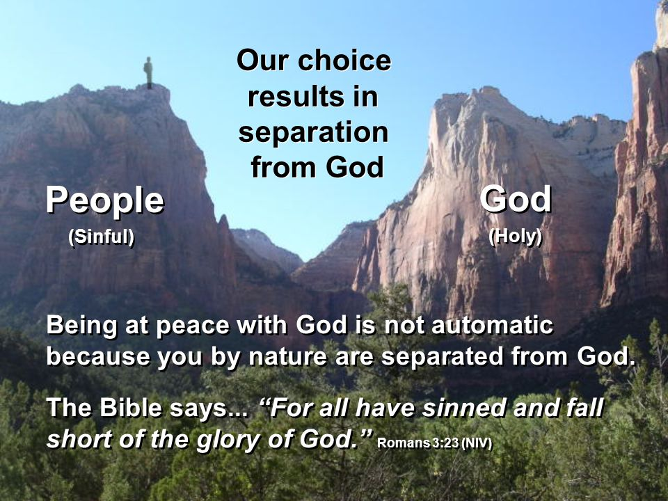 People Our choice results in separation from God Our choice results in separation from God (Sinful) God (Holy) Being at peace with God is not automatic because you by nature are separated from God.