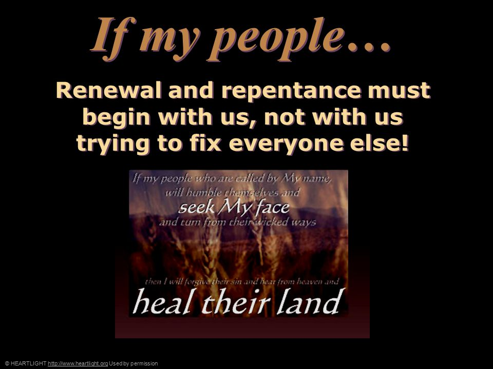 © HEARTLIGHT http://www.heartlight.org Used by permissionhttp://www.heartlight.org Renewal and repentance must begin with us, not with us trying to fix everyone else.