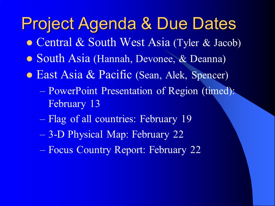 Project Agenda & Due Dates Central & South West Asia (Tyler & Jacob) South Asia (Hannah, Devonee, & Deanna) East Asia & Pacific (Sean, Alek, Spencer) –PowerPoint Presentation of Region (timed): February 13 –Flag of all countries: February 19 –3-D Physical Map: February 22 –Focus Country Report: February 22