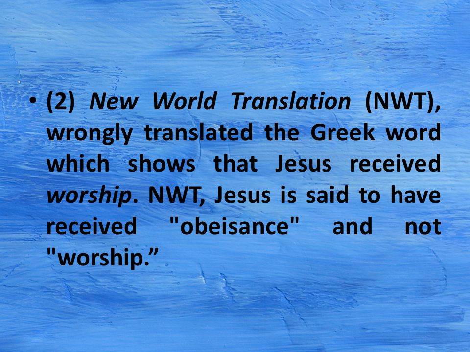 (2) New World Translation (NWT), wrongly translated the Greek word which shows that Jesus received worship.