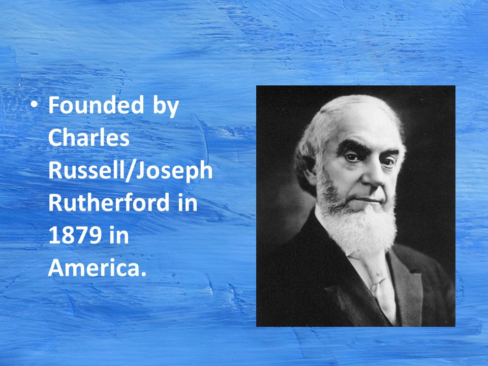 Founded by Charles Russell/Joseph Rutherford in 1879 in America.