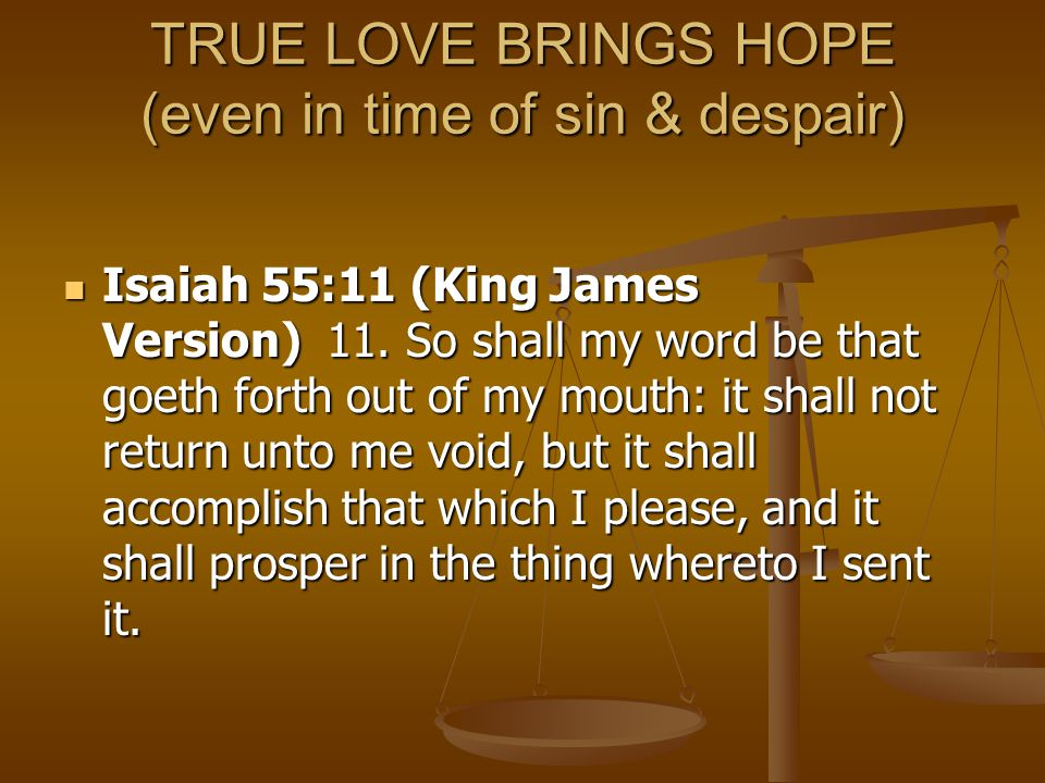TRUE LOVE BRINGS HOPE (even in time of sin & despair) Isaiah 55:11 (King James Version) 11. So shall my word be that goeth forth out of my mouth: it s