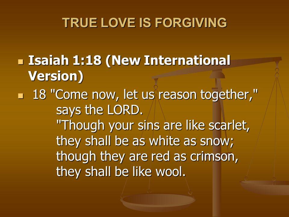 TRUE LOVE IS FORGIVING Isaiah 1:18 (New International Version) Isaiah 1:18 (New International Version) 18