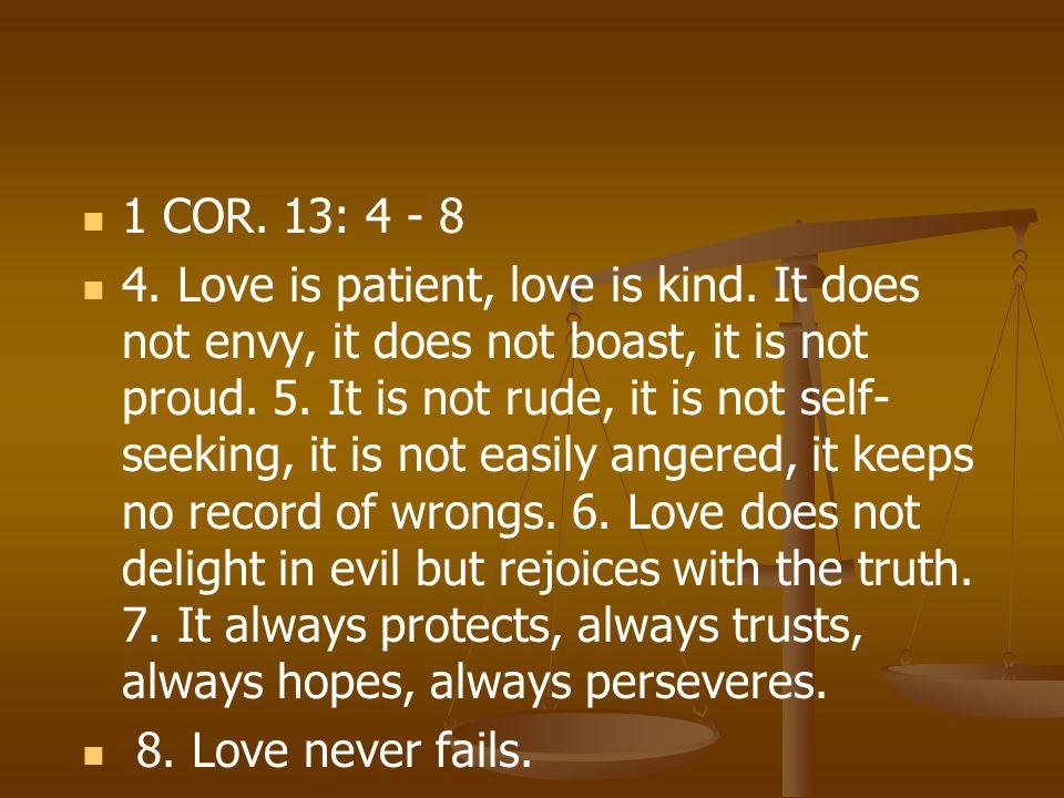 1 COR. 13: 4 - 8 4. Love is patient, love is kind. It does not envy, it does not boast, it is not proud. 5. It is not rude, it is not self- seeking, i