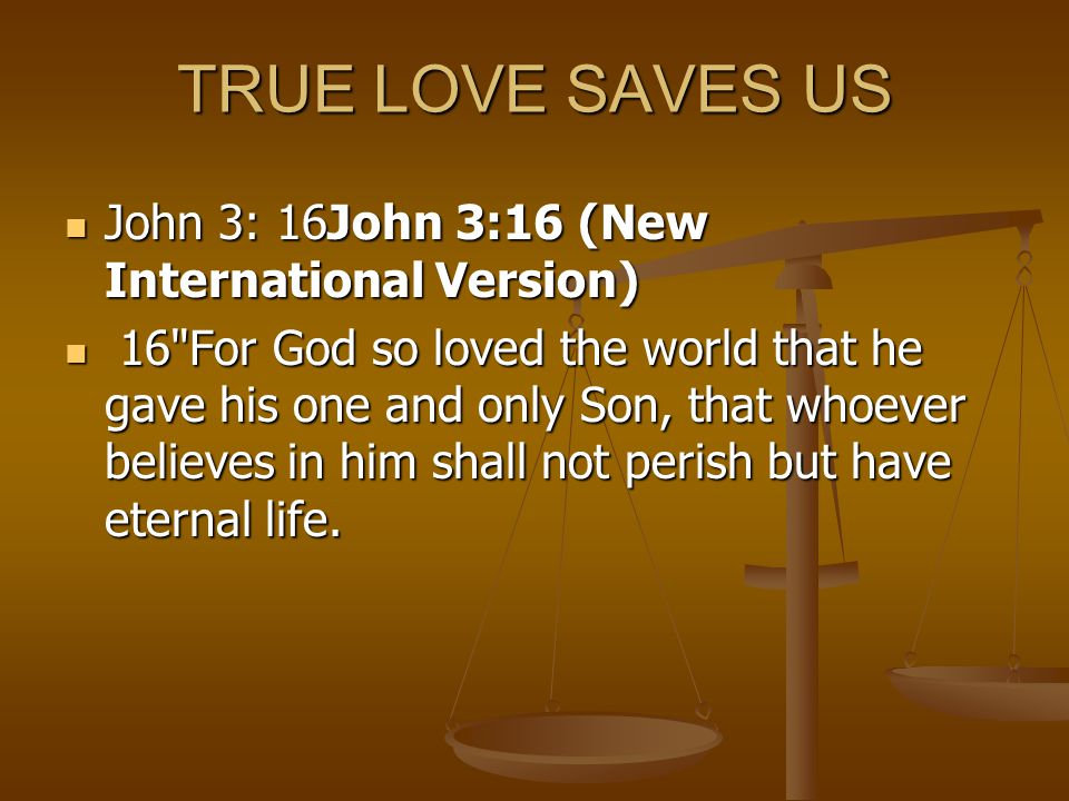 TRUE LOVE SAVES US John 3: 16John 3:16 (New International Version) John 3: 16John 3:16 (New International Version) 16