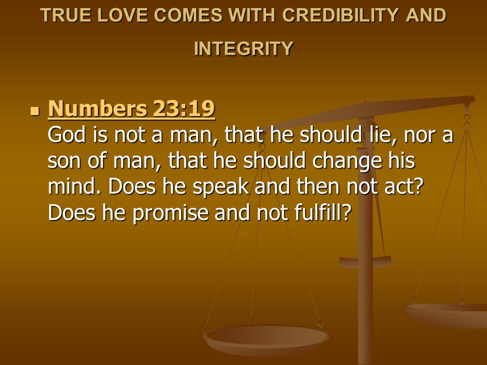 TRUE LOVE COMES WITH CREDIBILITY AND INTEGRITY Numbers 23:19 God is not a man, that he should lie, nor a son of man, that he should change his mind. D