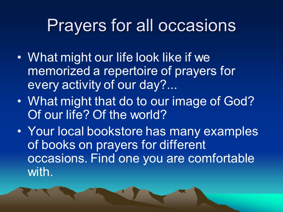 Prayers for all occasions What might our life look like if we memorized a repertoire of prayers for every activity of our day?... What might that do t