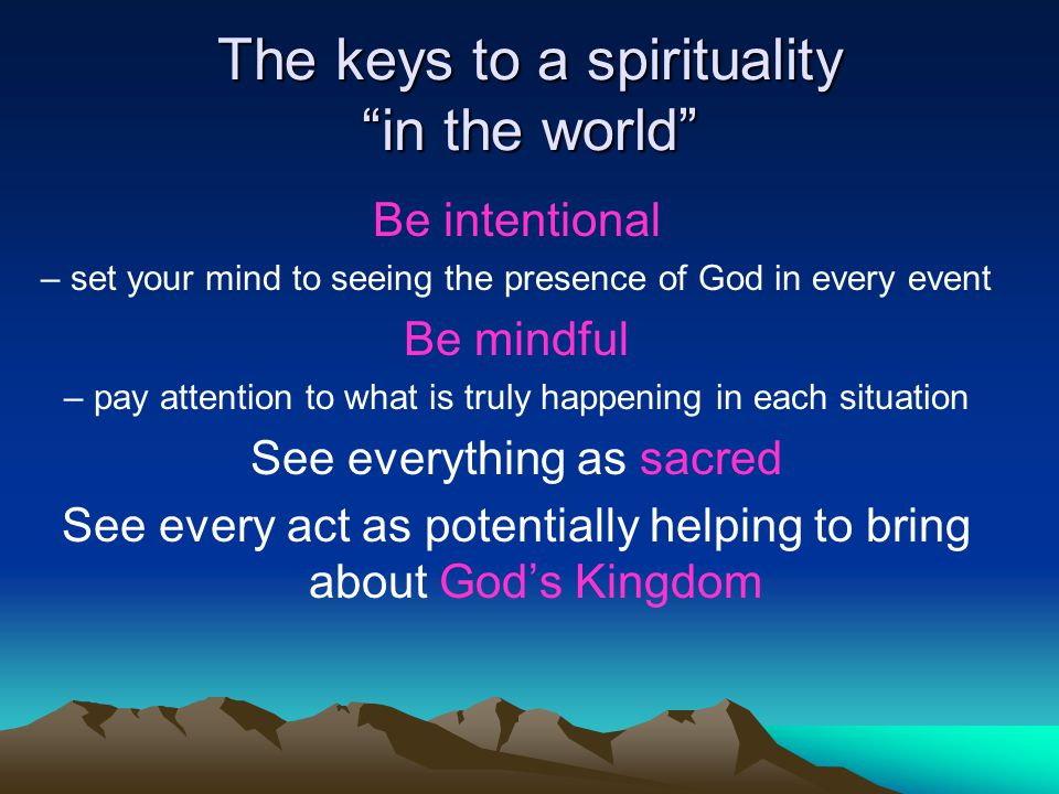 "The keys to a spirituality ""in the world"" Be intentional – set your mind to seeing the presence of God in every event Be mindful – pay attention to wh"