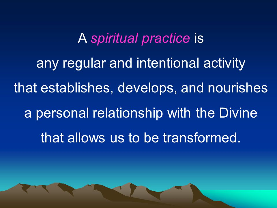 A spiritual practice is any regular and intentional activity that establishes, develops, and nourishes a personal relationship with the Divine that al