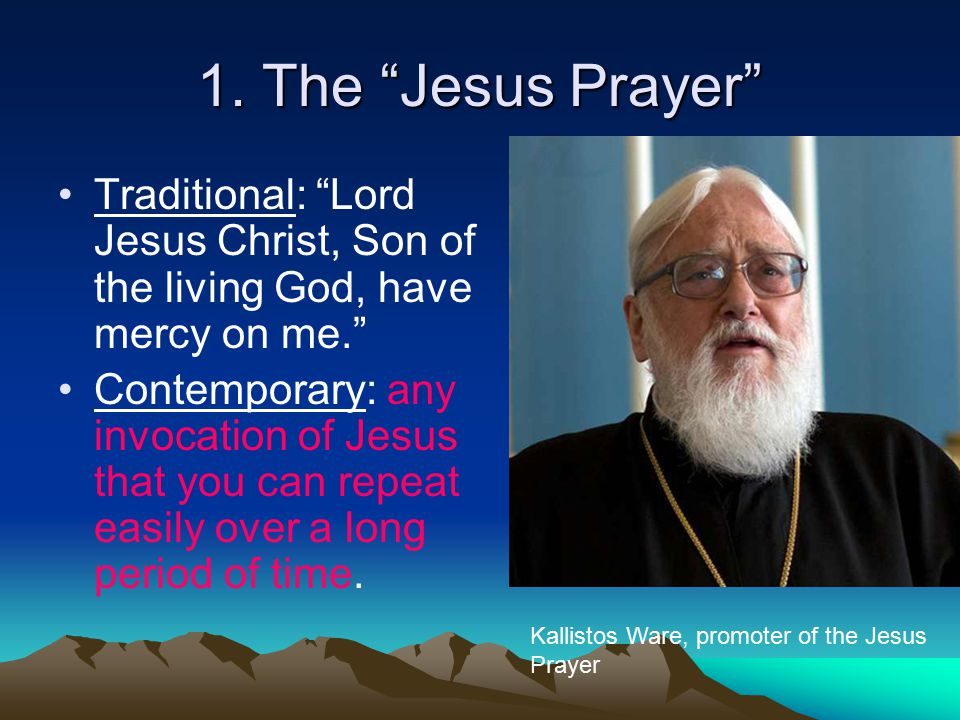 "1. The ""Jesus Prayer"" Traditional: ""Lord Jesus Christ, Son of the living God, have mercy on me."" Contemporary: any invocation of Jesus that you can re"