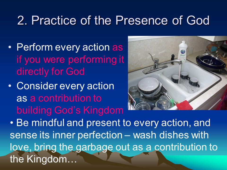 2. Practice of the Presence of God Perform every action as if you were performing it directly for God Consider every action as a contribution to build