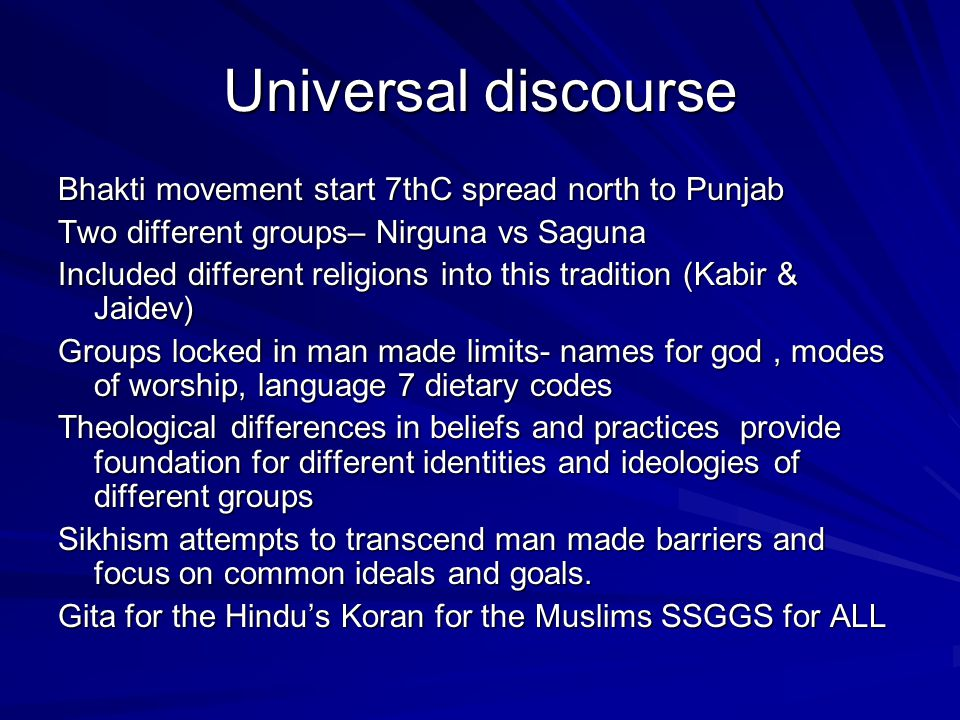 Universal discourse Bhakti movement start 7thC spread north to Punjab Two different groups– Nirguna vs Saguna Included different religions into this t