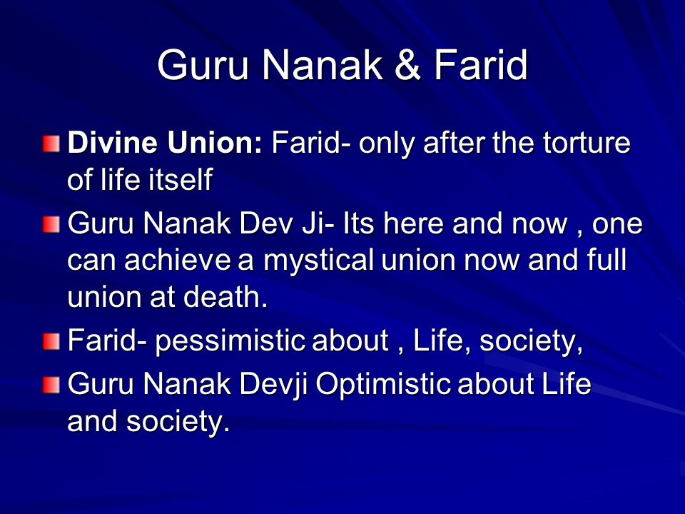 Guru Nanak & Farid Divine Union: Farid- only after the torture of life itself Guru Nanak Dev Ji- Its here and now, one can achieve a mystical union no