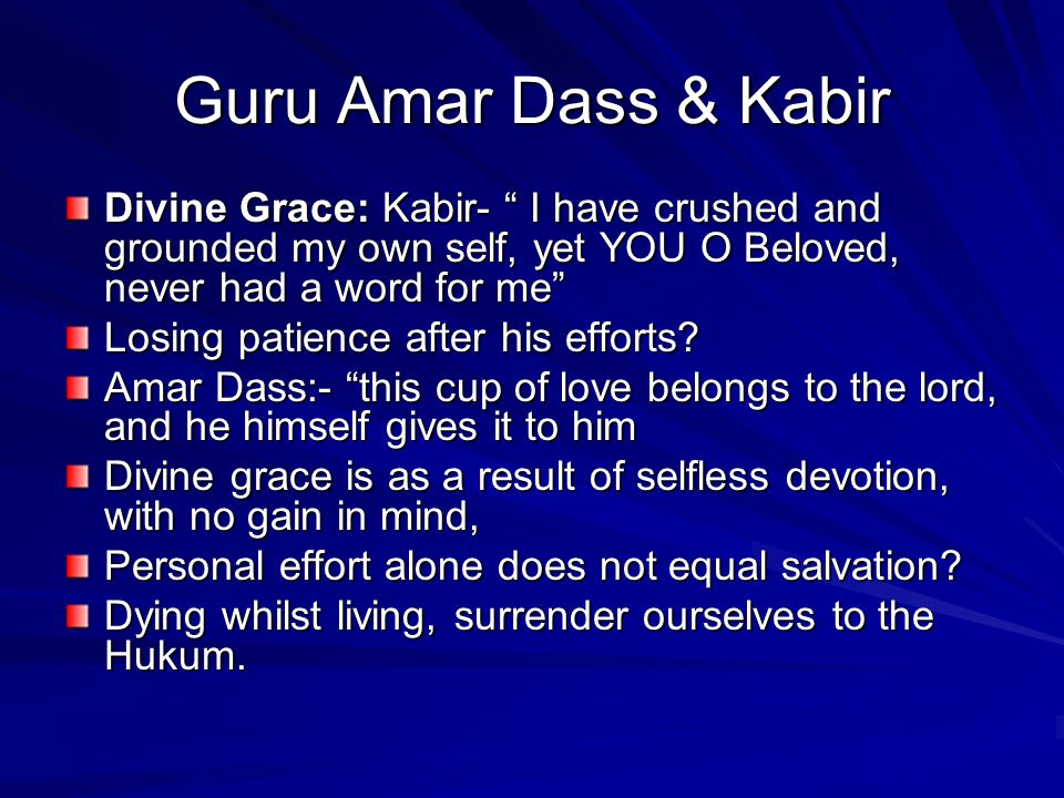 "Guru Amar Dass & Kabir Divine Grace: Kabir- "" I have crushed and grounded my own self, yet YOU O Beloved, never had a word for me"" Losing patience aft"