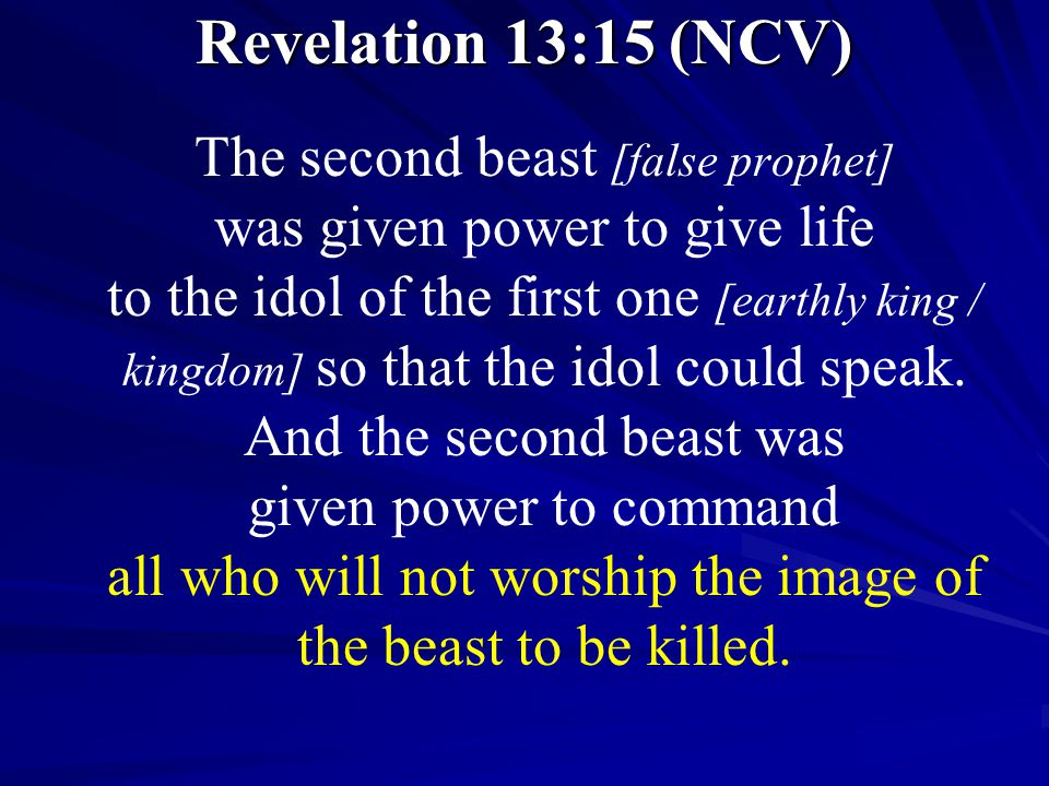 Revelation 13:15 (NCV) The second beast [false prophet] was given power to give life to the idol of the first one [earthly king / kingdom] so that the idol could speak.