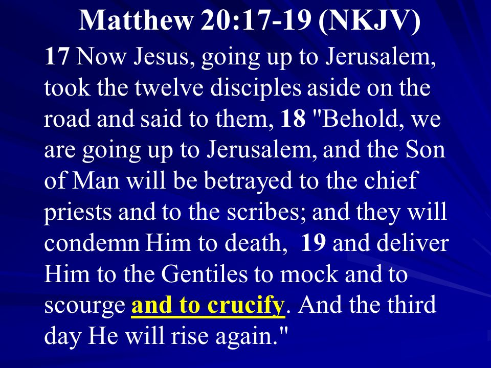 Matthew 20:17-19 (NKJV) 17 Now Jesus, going up to Jerusalem, took the twelve disciples aside on the road and said to them, 18 Behold, we are going up to Jerusalem, and the Son of Man will be betrayed to the chief priests and to the scribes; and they will condemn Him to death, 19 and deliver Him to the Gentiles to mock and to scourge and to crucify.