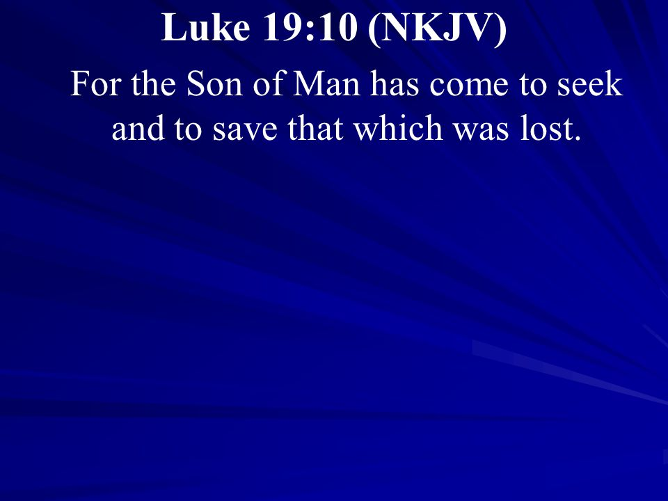 Luke 19:10 (NKJV) For the Son of Man has come to seek and to save that which was lost.