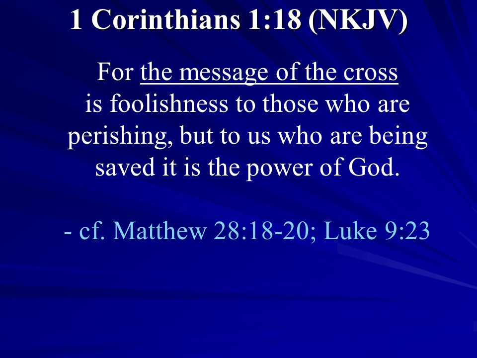 1 Corinthians 1:18 (NKJV) For the message of the cross is foolishness to those who are perishing, but to us who are being saved it is the power of God.