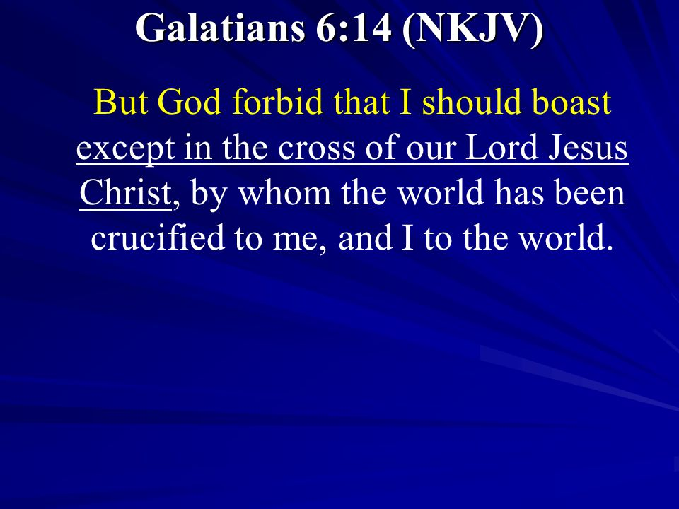 Galatians 6:14 (NKJV) But God forbid that I should boast except in the cross of our Lord Jesus Christ, by whom the world has been crucified to me, and I to the world.