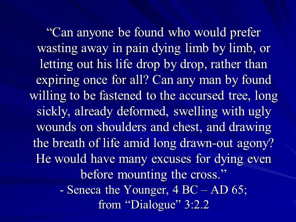 Can anyone be found who would prefer wasting away in pain dying limb by limb, or letting out his life drop by drop, rather than expiring once for all.
