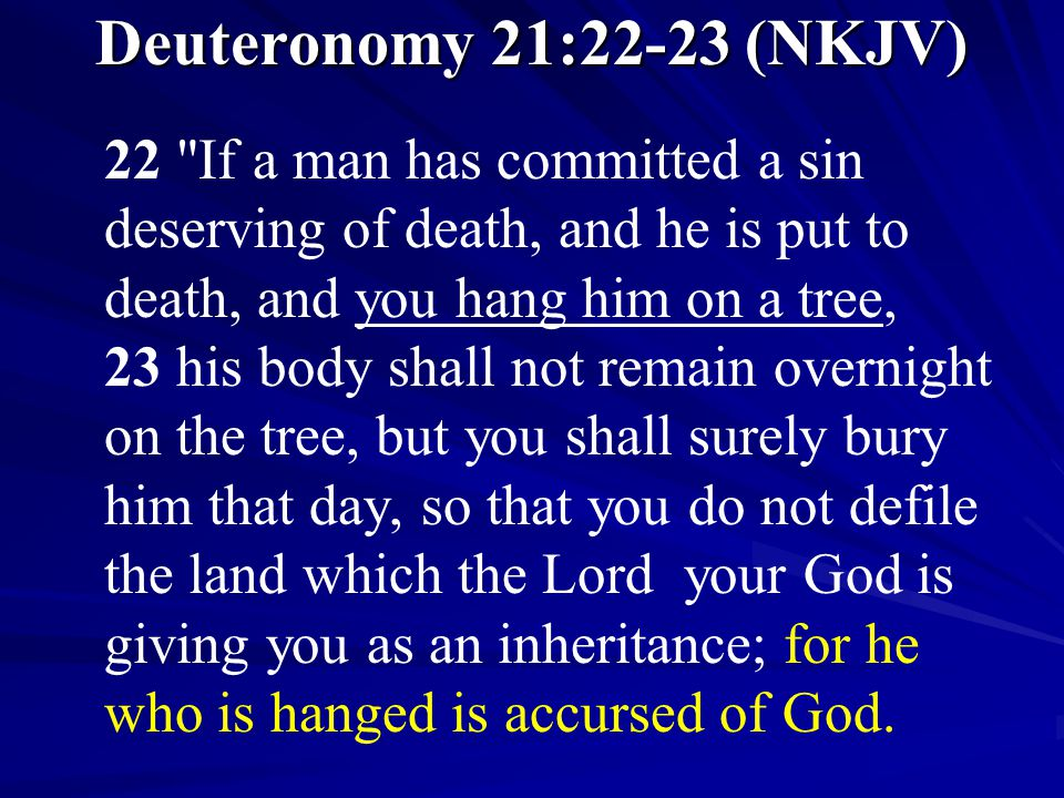 Deuteronomy 21:22-23 (NKJV) 22 If a man has committed a sin deserving of death, and he is put to death, and you hang him on a tree, 23 his body shall not remain overnight on the tree, but you shall surely bury him that day, so that you do not defile the land which the Lord your God is giving you as an inheritance; for he who is hanged is accursed of God.