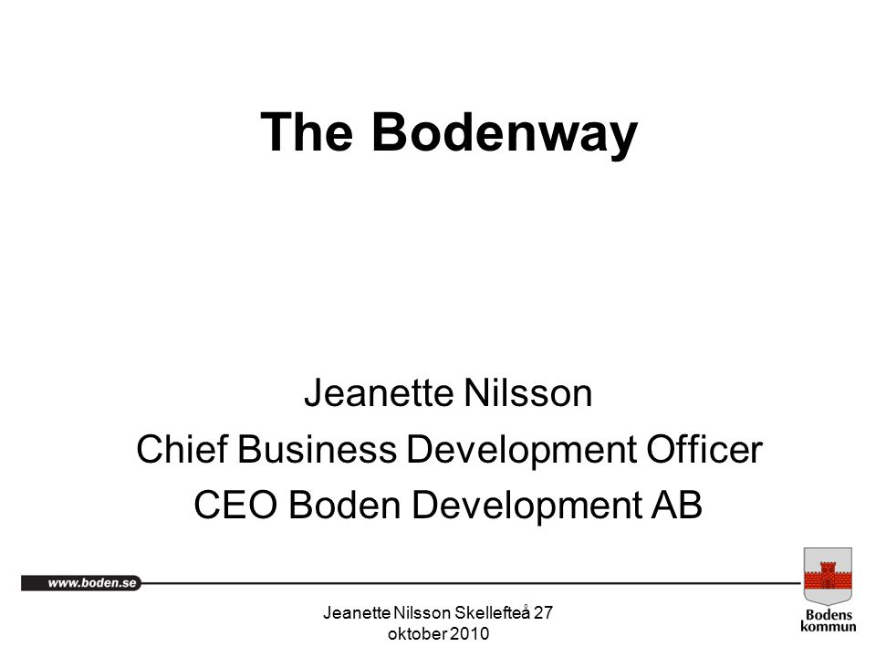 Jeanette Nilsson Skellefteå 27 oktober 2010 The Bodenway Jeanette Nilsson Chief Business Development Officer CEO Boden Development AB