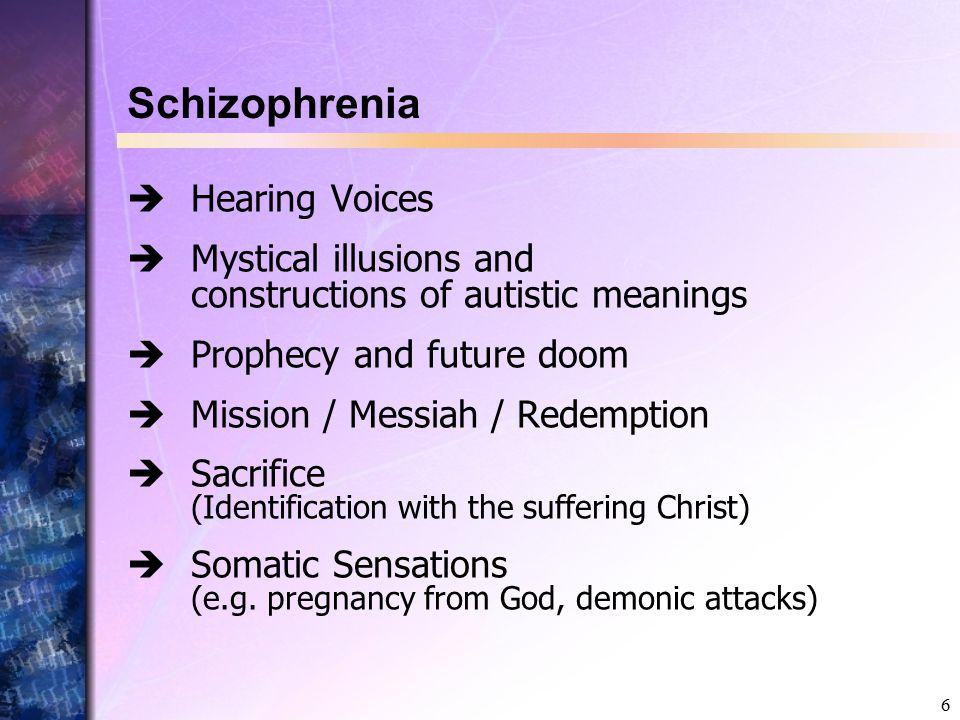 6 Schizophrenia  Hearing Voices  Mystical illusions and constructions of autistic meanings  Prophecy and future doom  Mission / Messiah / Redemption  Sacrifice (Identification with the suffering Christ)  Somatic Sensations (e.g.
