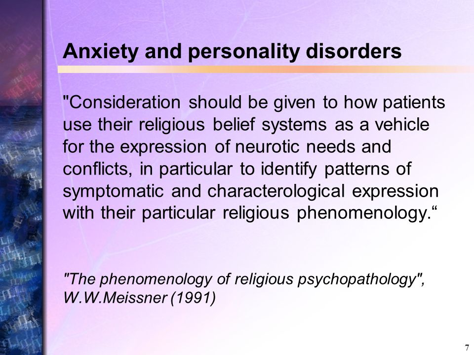 7 Anxiety and personality disorders Consideration should be given to how patients use their religious belief systems as a vehicle for the expression of neurotic needs and conflicts, in particular to identify patterns of symptomatic and characterological expression with their particular religious phenomenology. The phenomenology of religious psychopathology , W.W.Meissner (1991)