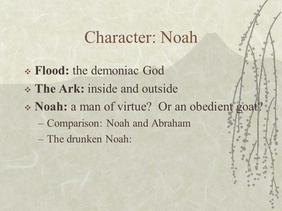 Character: Noah  Flood: the demoniac God  The Ark: inside and outside  Noah: a man of virtue.
