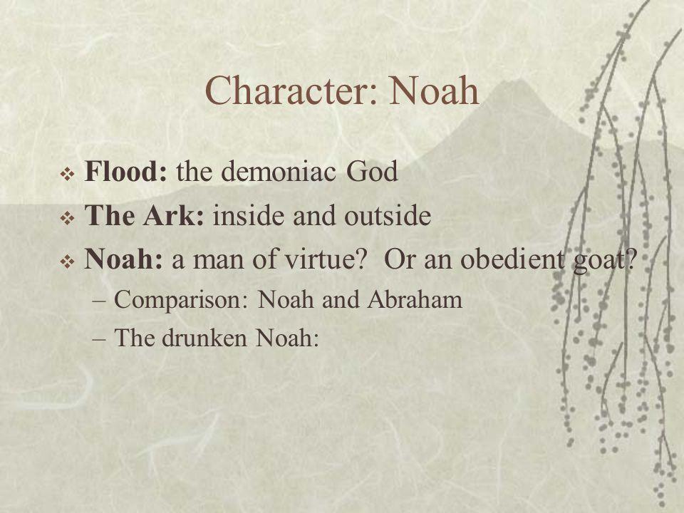 Character: Noah  Flood: the demoniac God  The Ark: inside and outside  Noah: a man of virtue.