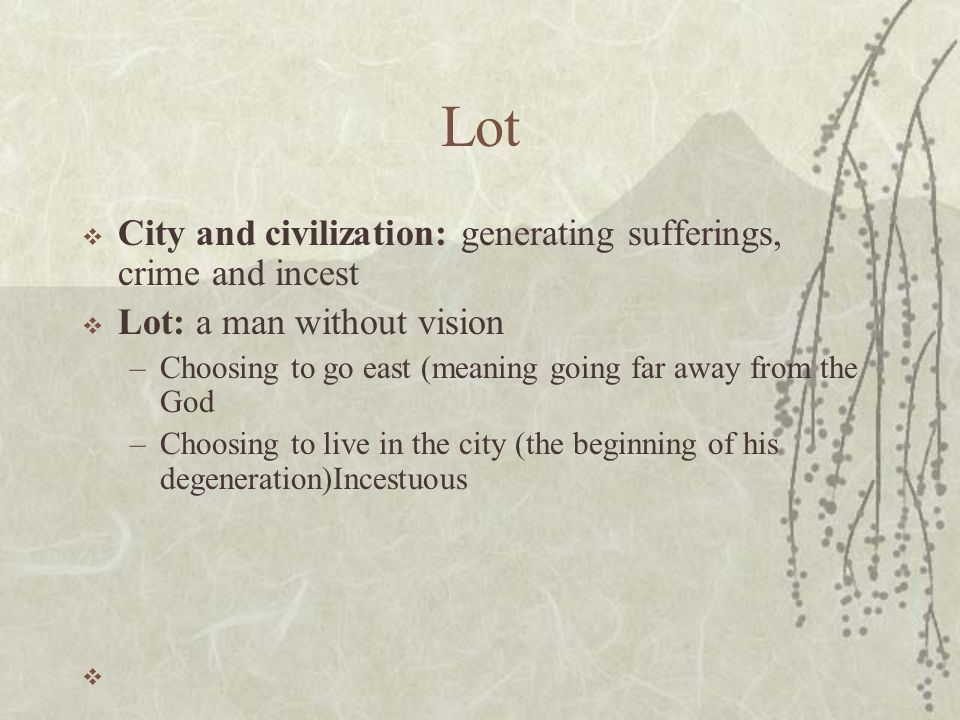 Lot  City and civilization: generating sufferings, crime and incest  Lot: a man without vision –Choosing to go east (meaning going far away from the God –Choosing to live in the city (the beginning of his degeneration)Incestuous 