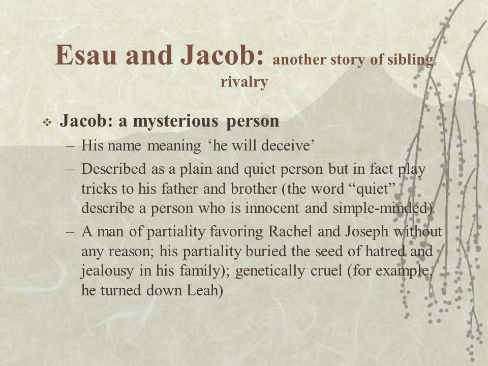 Esau and Jacob: another story of sibling rivalry  Jacob: a mysterious person –His name meaning 'he will deceive' –Described as a plain and quiet person but in fact play tricks to his father and brother (the word quiet describe a person who is innocent and simple-minded) –A man of partiality favoring Rachel and Joseph without any reason; his partiality buried the seed of hatred and jealousy in his family); genetically cruel (for example, he turned down Leah)