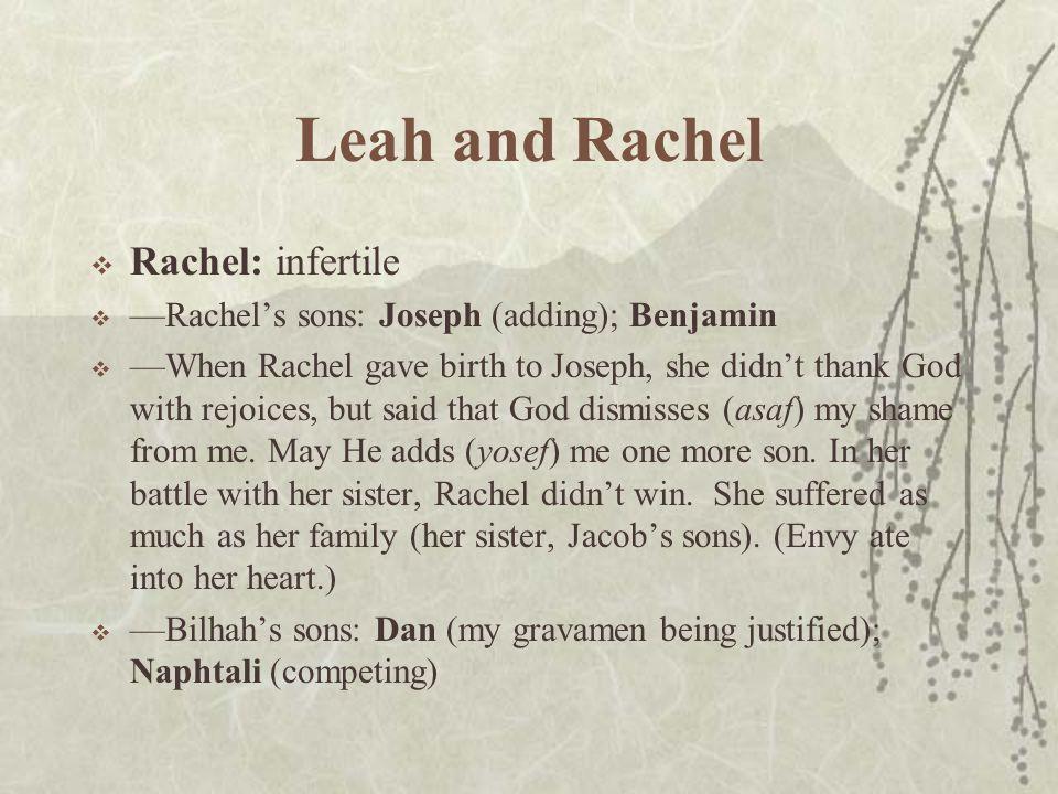 Leah and Rachel  Rachel: infertile  —Rachel's sons: Joseph (adding); Benjamin  —When Rachel gave birth to Joseph, she didn't thank God with rejoices, but said that God dismisses (asaf) my shame from me.