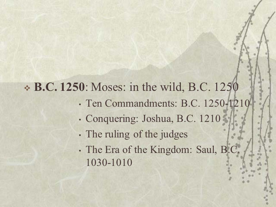 B.C.1250: Moses: in the wild, B.C. 1250 Ten Commandments: B.C.