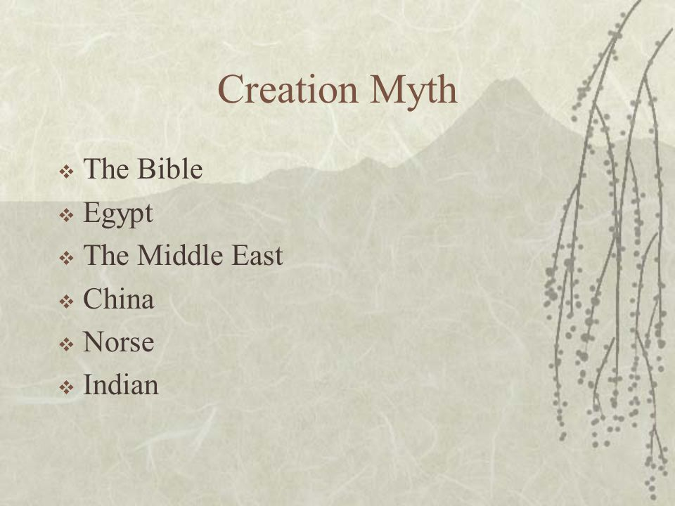 Creation Myth  The Bible  Egypt  The Middle East  China  Norse  Indian