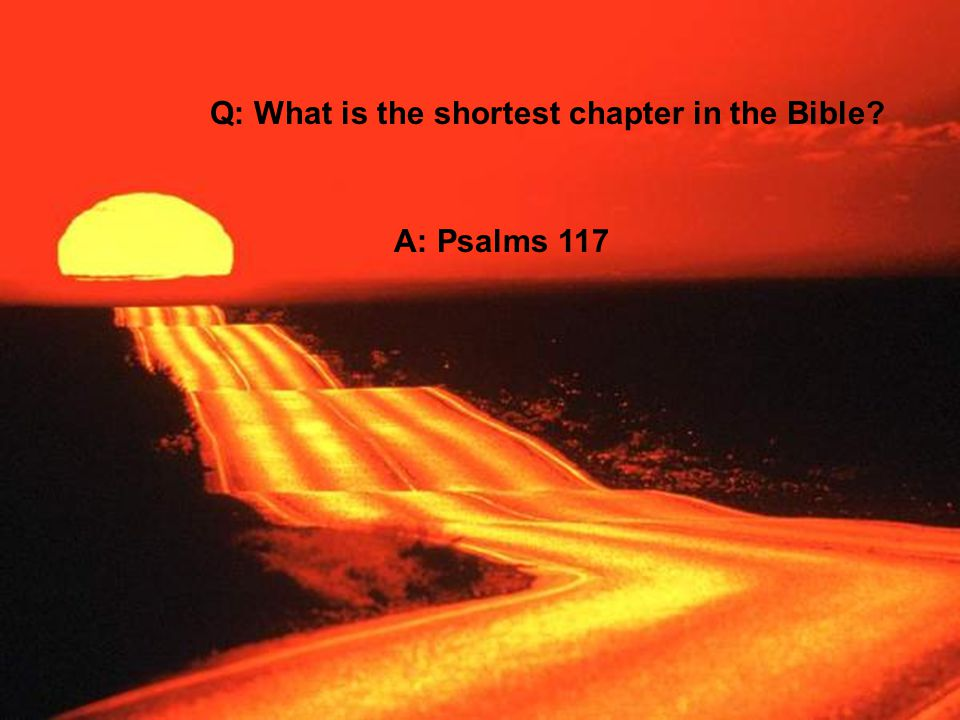 Q: What is the shortest chapter in the Bible? A: Psalms 117