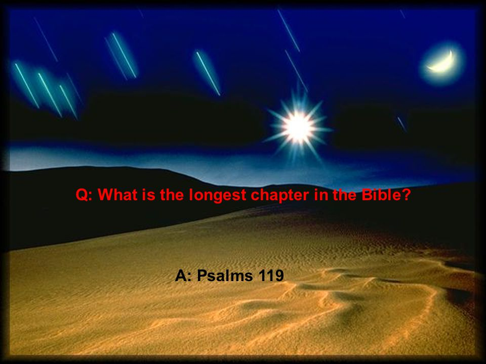 Q: What is the longest chapter in the Bible A: Psalms 119