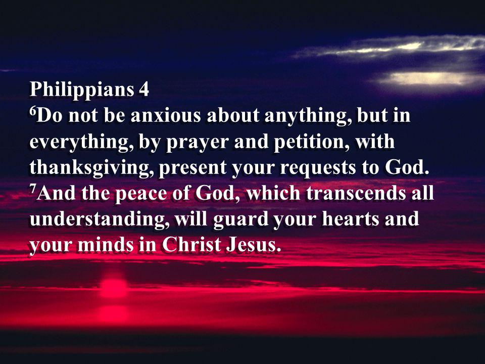 Philippians 4 6 Do not be anxious about anything, but in everything, by prayer and petition, with thanksgiving, present your requests to God. 7 And th