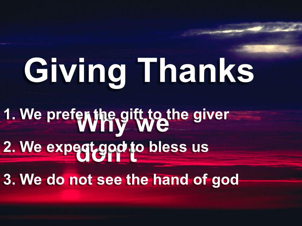 Giving Thanks Why we don't 1. We prefer the gift to the giver 2. We expect god to bless us 3. We do not see the hand of god