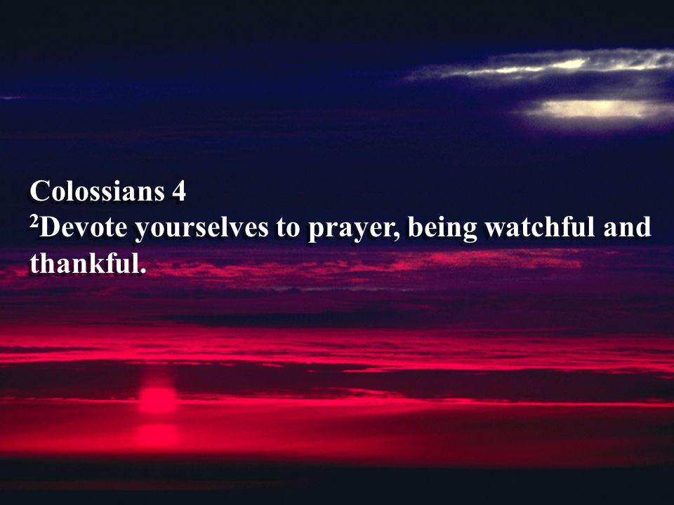 Colossians 4 2 Devote yourselves to prayer, being watchful and thankful.