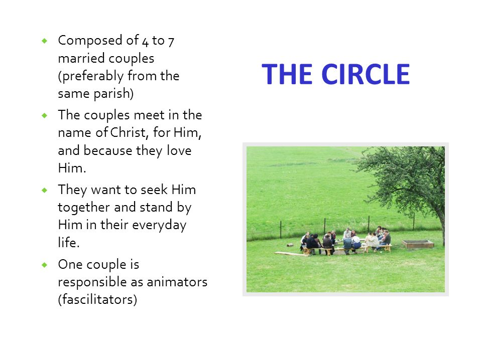  Composed of 4 to 7 married couples (preferably from the same parish)  The couples meet in the name of Christ, for Him, and because they love Him.