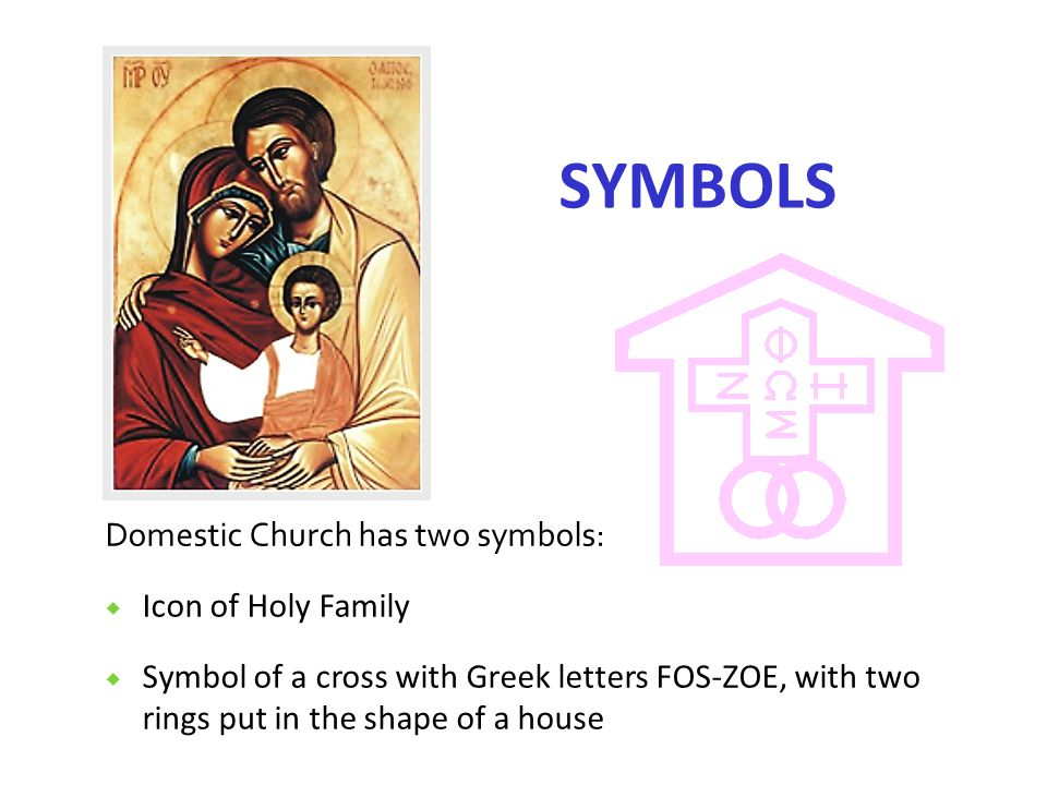 SYMBOLS Domestic Church has two symbols:  Icon of Holy Family  Symbol of a cross with Greek letters FOS-ZOE, with two rings put in the shape of a house