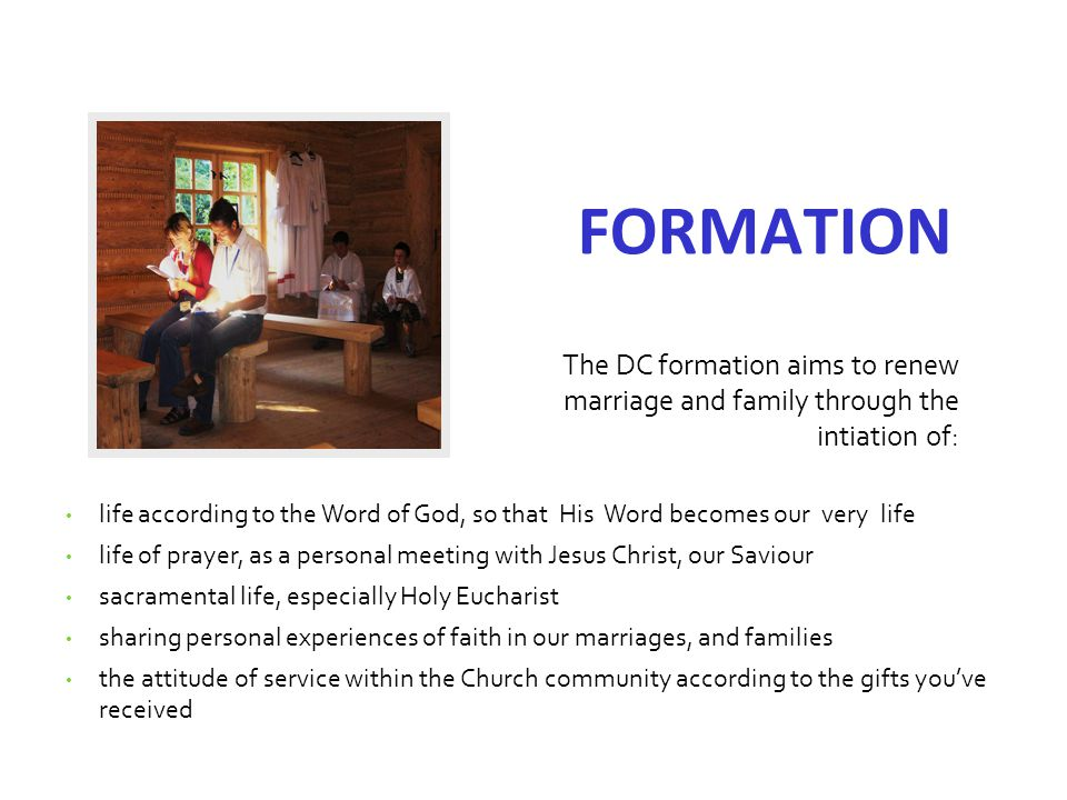 THE COMMITMENTS everyday personal prayer-meditation (The Tent of Meeting) listening to the Word of God (Bible study) everyday couple prayer everyday family prayer couple dialogue once a month the rule of life (systematic shaping of one s character, marriage and family) the annual retreat The DC formation aims to renew marriage and family through the intiation of: