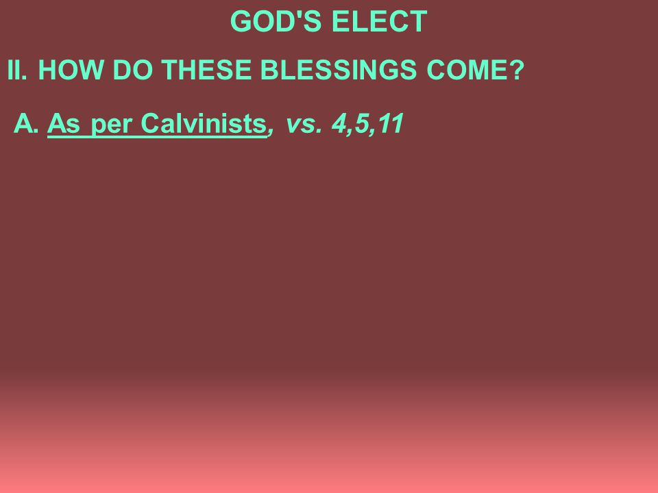 GOD S ELECT II. HOW DO THESE BLESSINGS COME? A. As per Calvinists, vs. 4,5,11