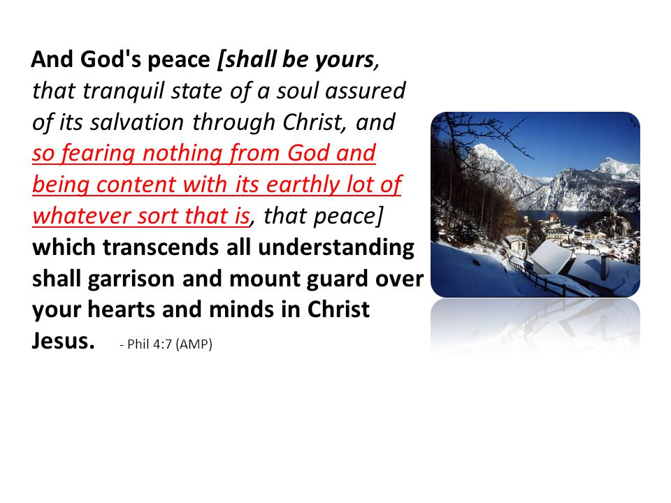 And God s peace [shall be yours, that tranquil state of a soul assured of its salvation through Christ, and so fearing nothing from God and being content with its earthly lot of whatever sort that is, that peace] which transcends all understanding shall garrison and mount guard over your hearts and minds in Christ Jesus.