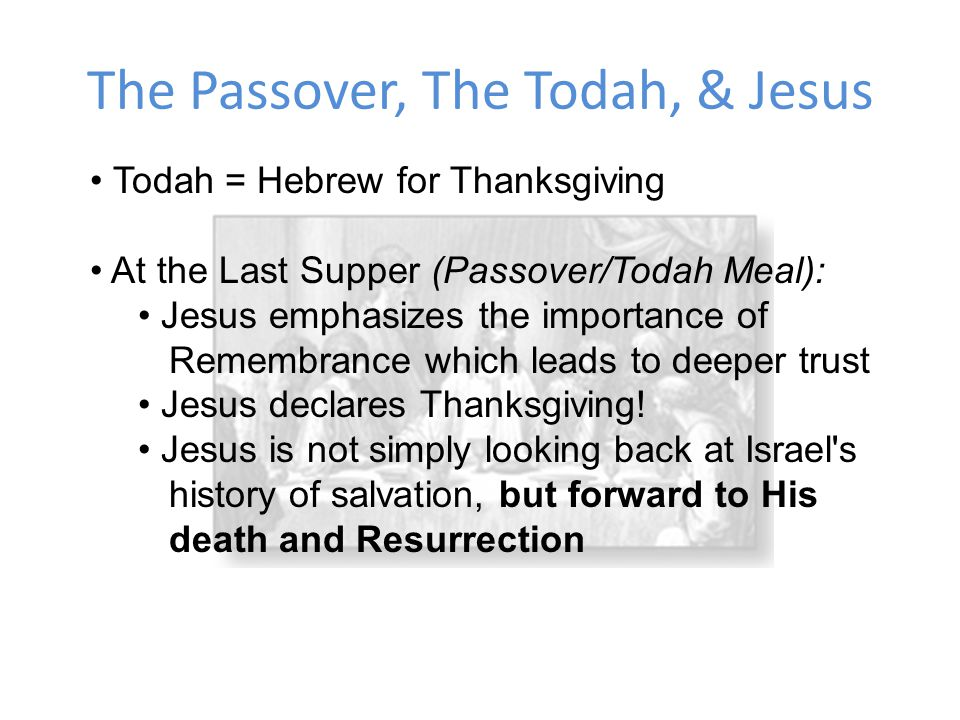 The Passover, The Todah, & Jesus Todah = Hebrew for Thanksgiving At the Last Supper (Passover/Todah Meal): Jesus emphasizes the importance of Remembrance which leads to deeper trust Jesus declares Thanksgiving.