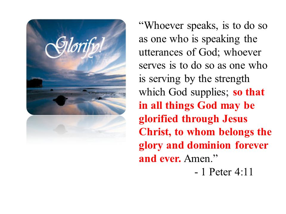 Whoever speaks, is to do so as one who is speaking the utterances of God; whoever serves is to do so as one who is serving by the strength which God supplies; so that in all things God may be glorified through Jesus Christ, to whom belongs the glory and dominion forever and ever.