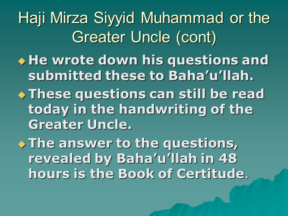 Haji Mirza Siyyid Muhammad or the Greater Uncle (cont)  He wrote down his questions and submitted these to Baha'u'llah.