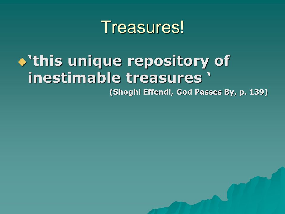 Treasures.  'this unique repository of inestimable treasures ' (Shoghi Effendi, God Passes By, p.