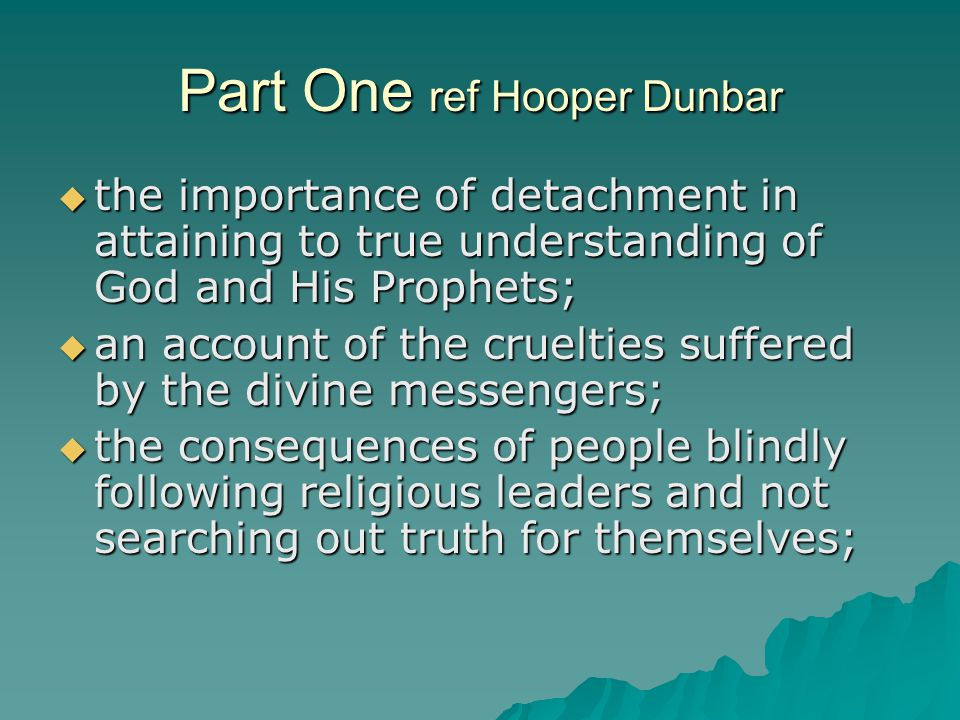 Part One ref Hooper Dunbar  the importance of detachment in attaining to true understanding of God and His Prophets;  an account of the cruelties suffered by the divine messengers;  the consequences of people blindly following religious leaders and not searching out truth for themselves;